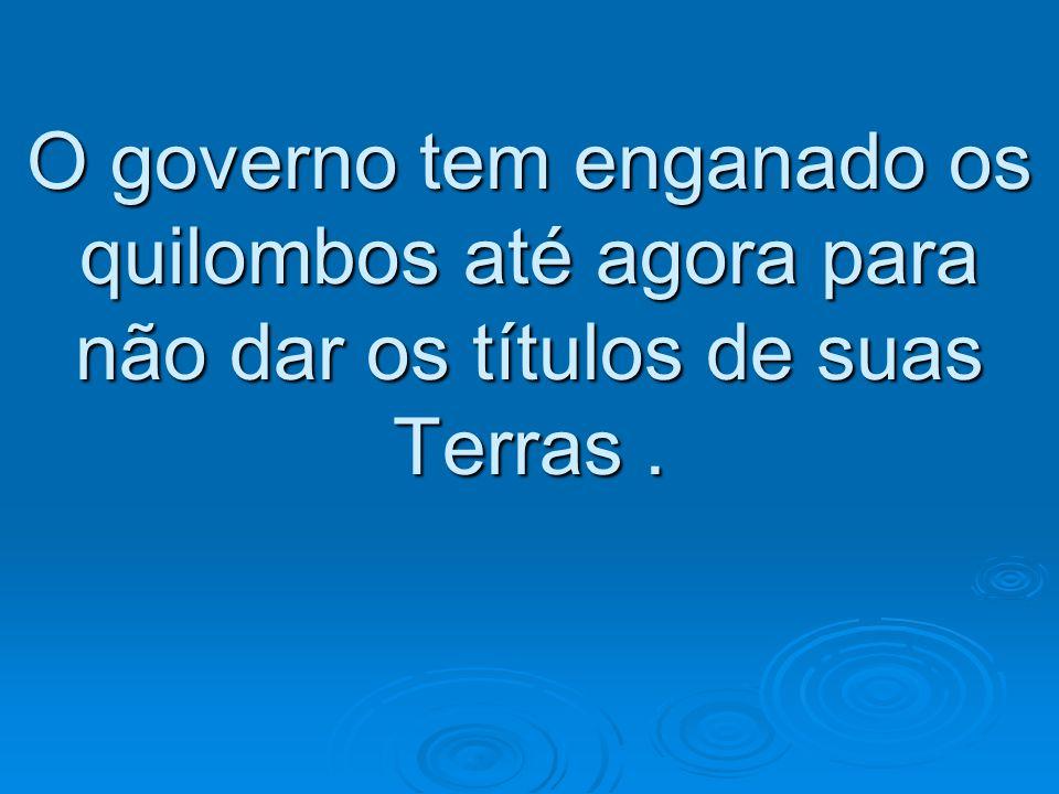O governo tem enganado os quilombos até agora para não dar os títulos de suas Terras.