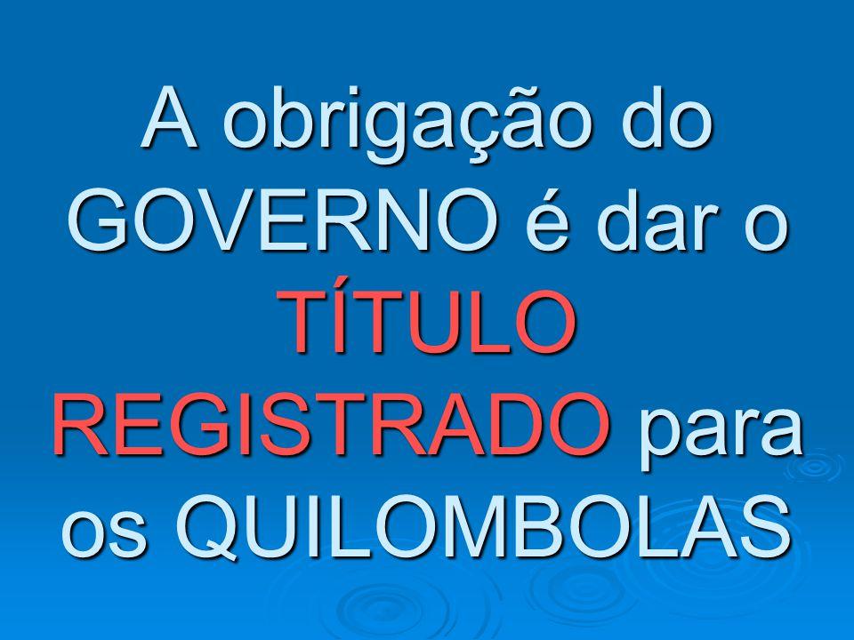 A obrigação do GOVERNO é dar o TÍTULO REGISTRADO para os QUILOMBOLAS