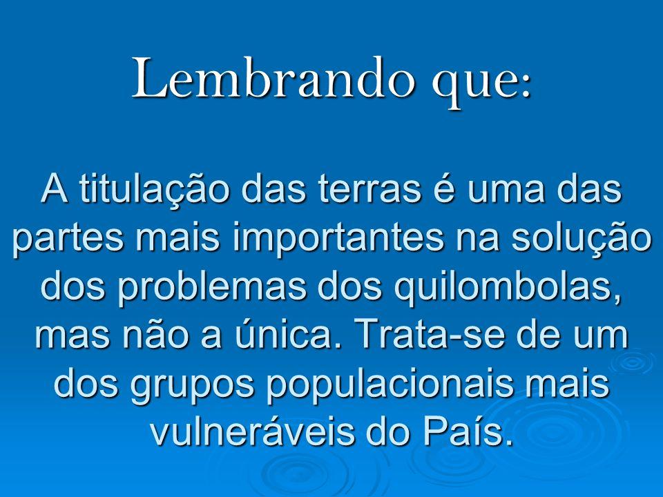Lembrando que: A titulação das terras é uma das partes mais importantes na solução dos problemas dos quilombolas, mas não a única.