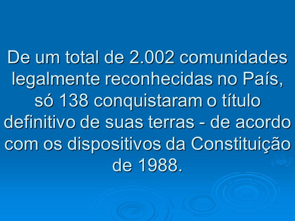 De um total de 2.002 comunidades legalmente reconhecidas no País, só 138 conquistaram o título definitivo de suas terras - de acordo com os dispositivos da Constituição de 1988.