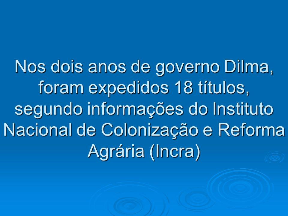 Nos dois anos de governo Dilma, foram expedidos 18 títulos, segundo informações do Instituto Nacional de Colonização e Reforma Agrária (Incra)