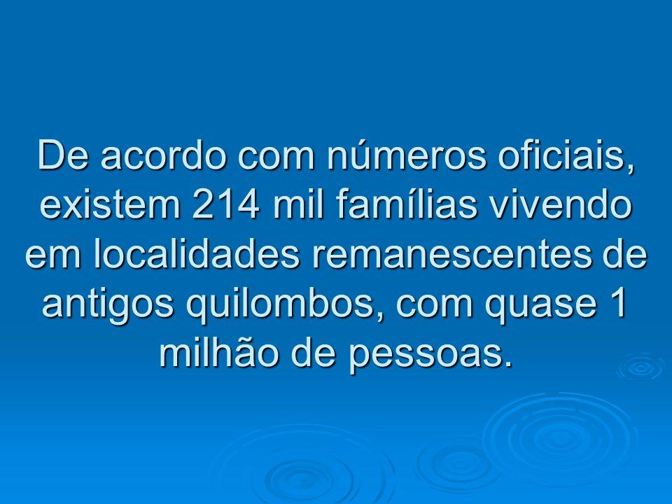 De acordo com números oficiais, existem 214 mil famílias vivendo em localidades remanescentes de antigos quilombos, com quase 1 milhão de pessoas.