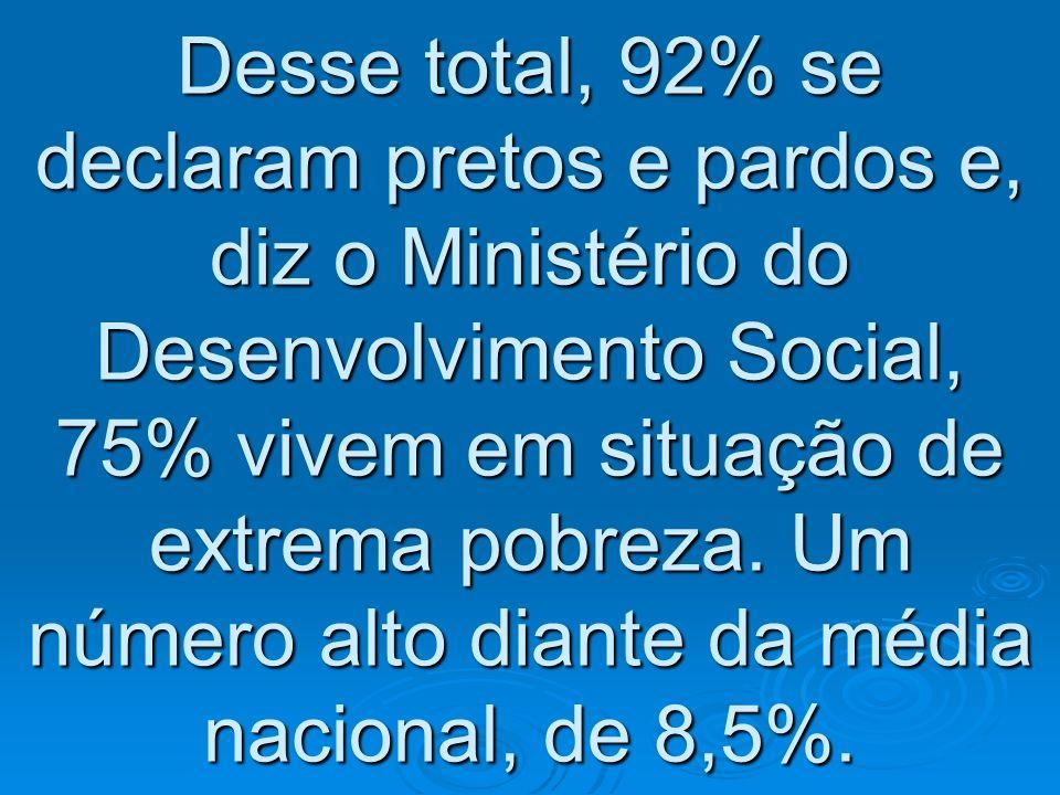 Desse total, 92% se declaram pretos e pardos e, diz o Ministério do Desenvolvimento Social, 75% vivem em situação de extrema pobreza.