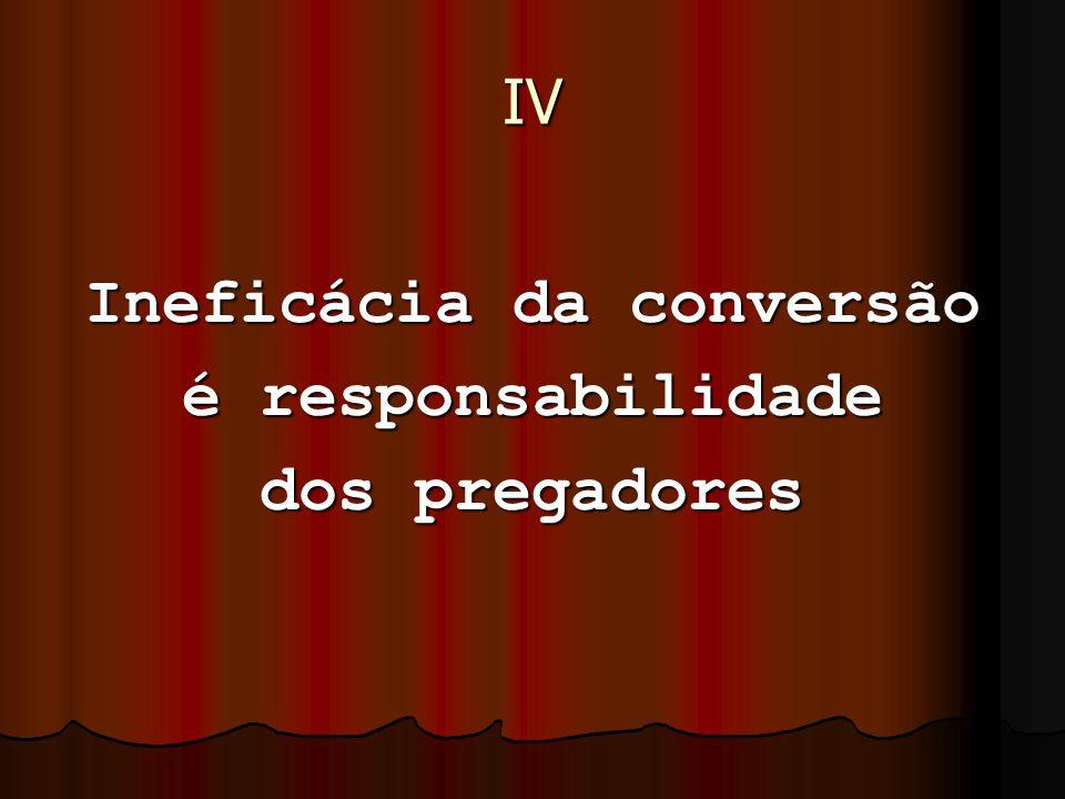 IV Ineficácia da conversão é responsabilidade dos pregadores
