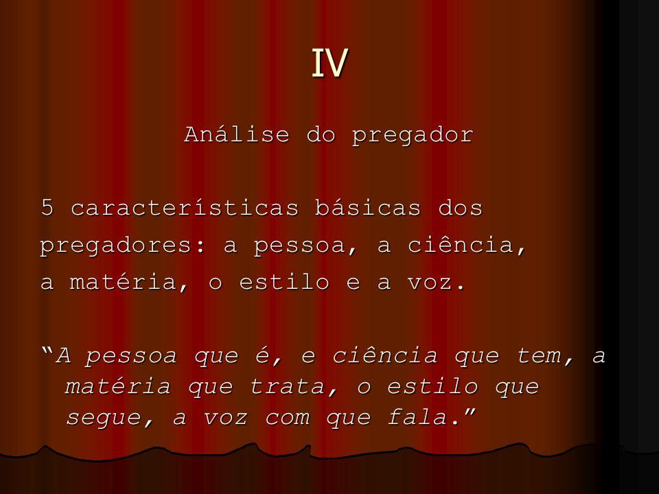 """IV Análise do pregador 5 características básicas dos pregadores: a pessoa, a ciência, a matéria, o estilo e a voz. """"A pessoa que é, e ciência que tem,"""