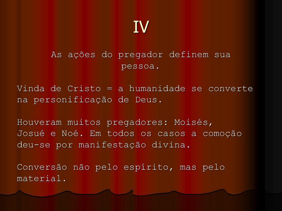 IV As ações do pregador definem sua pessoa. Vinda de Cristo = a humanidade se converte na personificação de Deus. Houveram muitos pregadores: Moisés,