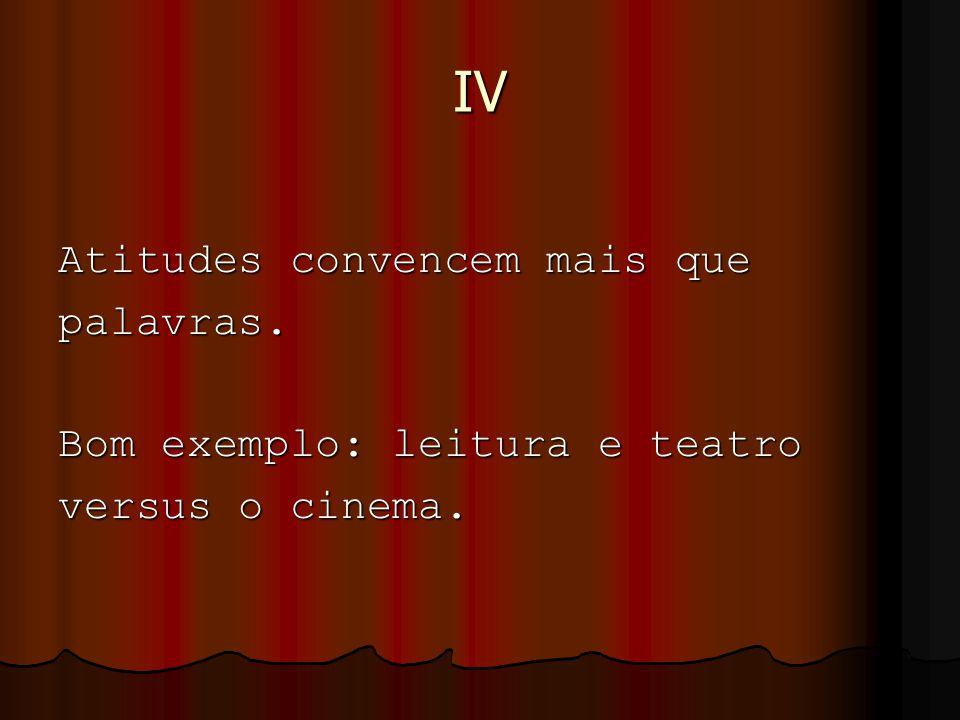 IV Atitudes convencem mais que palavras. Bom exemplo: leitura e teatro versus o cinema.