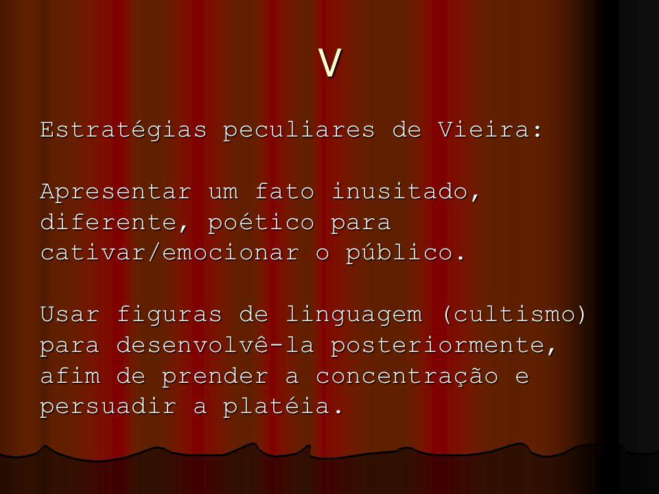 V Estratégias peculiares de Vieira: Apresentar um fato inusitado, diferente, poético para cativar/emocionar o público. Usar figuras de linguagem (cult
