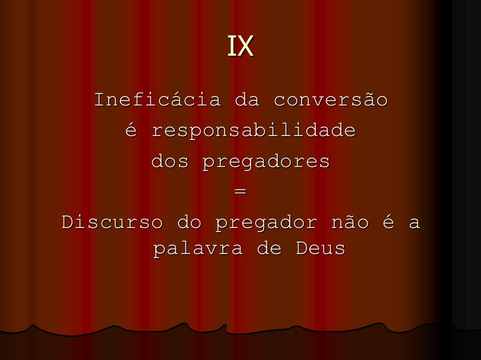 IX Ineficácia da conversão é responsabilidade dos pregadores = Discurso do pregador não é a palavra de Deus
