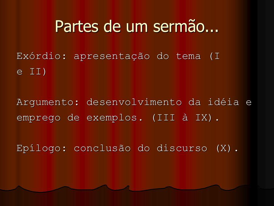 Partes de um sermão... Exórdio: apresentação do tema (I e II) Argumento: desenvolvimento da idéia e emprego de exemplos. (III à IX). Epílogo: conclusã