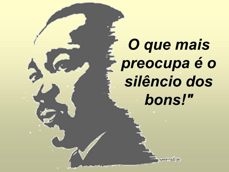 O que mais preocupa não é o grito dos violentos, nem dos corruptos, nem dos desonestos, nem dos sem- caráter, nem dos sem-ética.