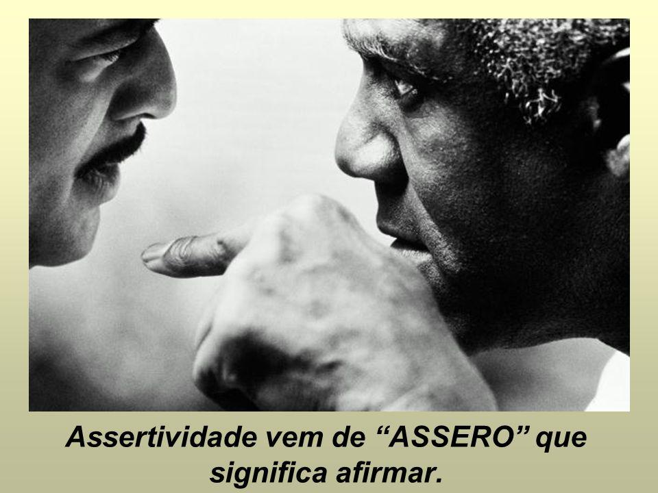 Assertividade vem de ASSERO que significa afirmar.