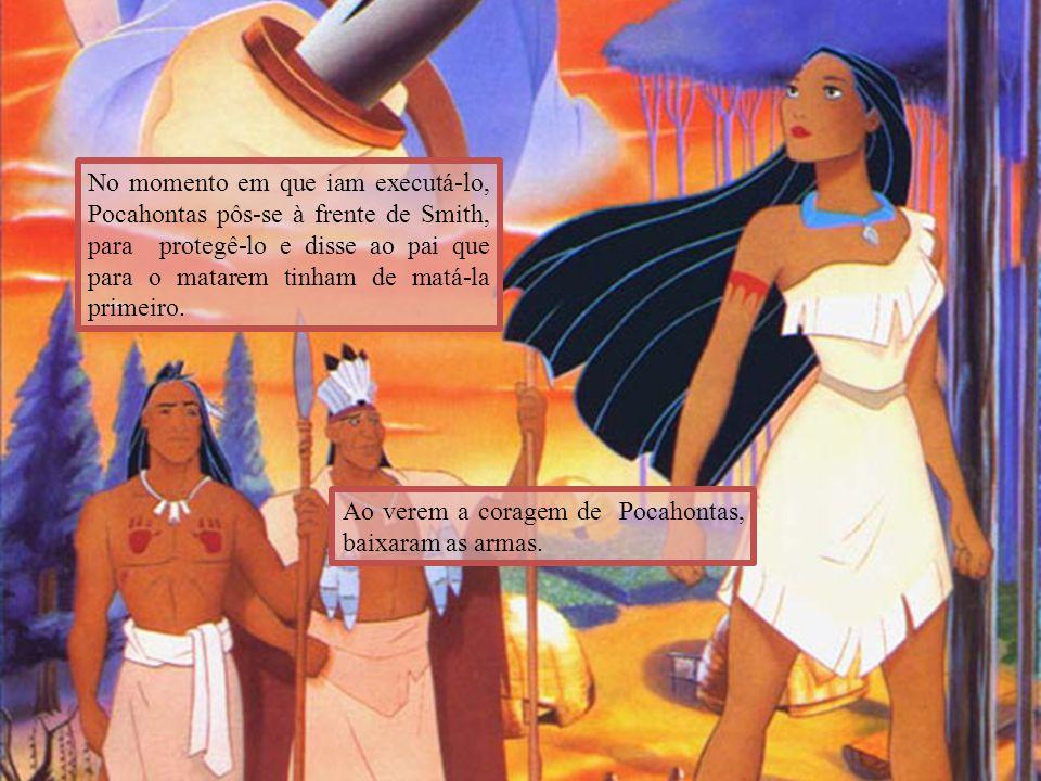 No momento em que iam executá-lo, Pocahontas pôs-se à frente de Smith, para protegê-lo e disse ao pai que para o matarem tinham de matá-la primeiro. A