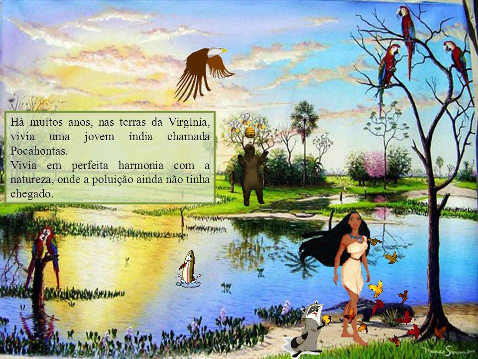 Há muitos anos, nas terras da Virgínia, vivia uma jovem índia chamada Pocahontas. Vivia em perfeita harmonia com a natureza, onde a poluição ainda não