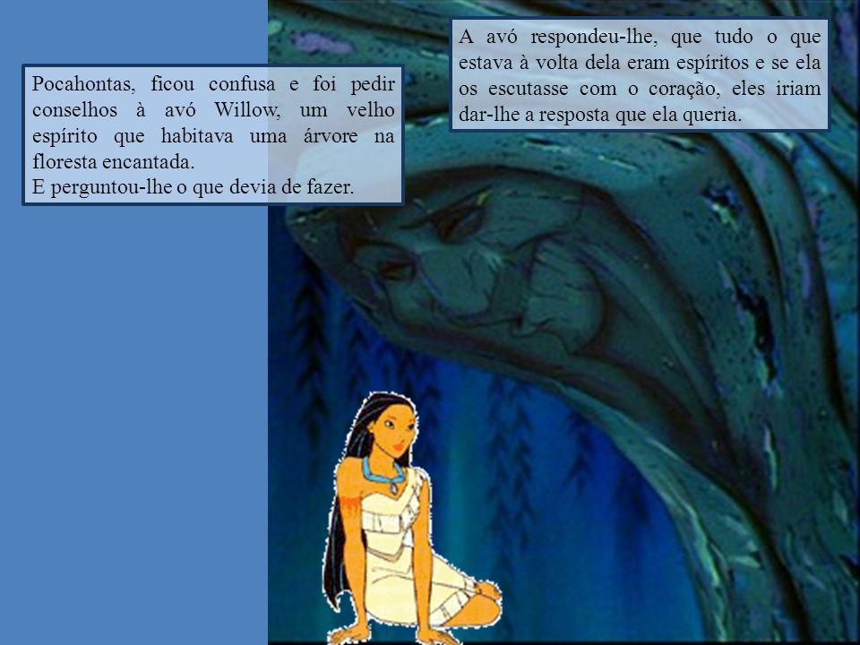 Pocahontas, ficou confusa e foi pedir conselhos à avó Willow, um velho espírito que habitava uma árvore na floresta encantada. E perguntou-lhe o que d