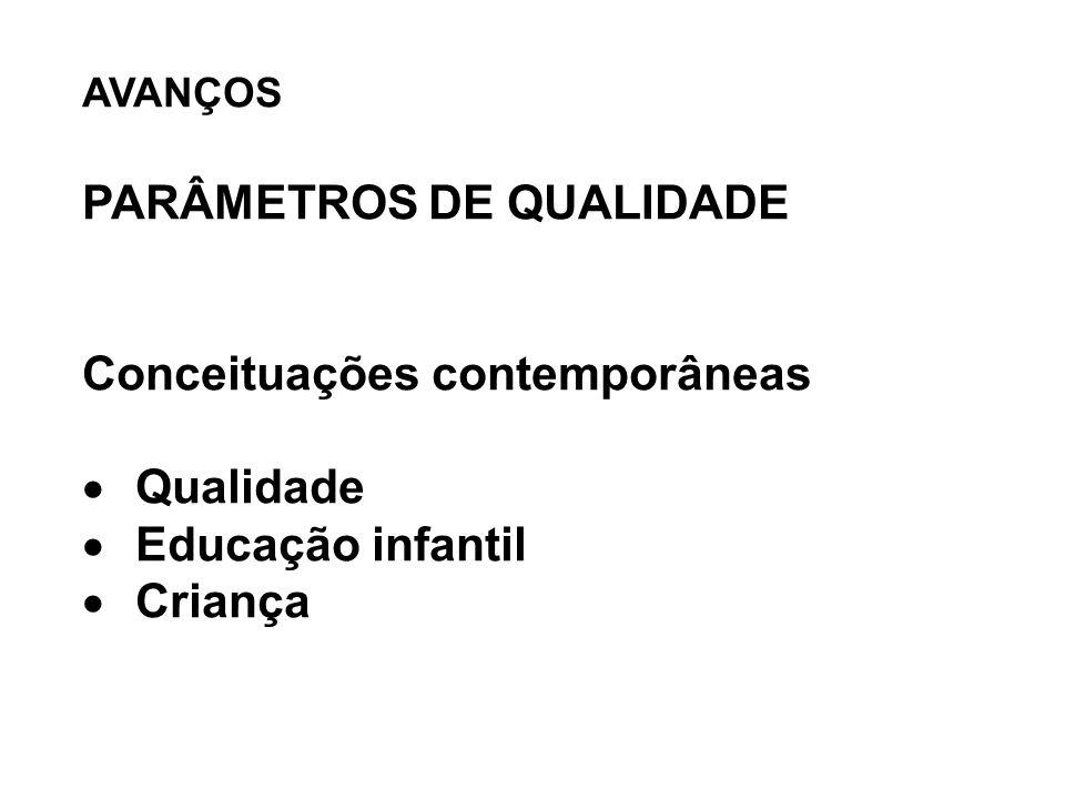 AVANÇOS PARÂMETROS DE QUALIDADE Conceituações contemporâneas  Qualidade  Educação infantil  Criança