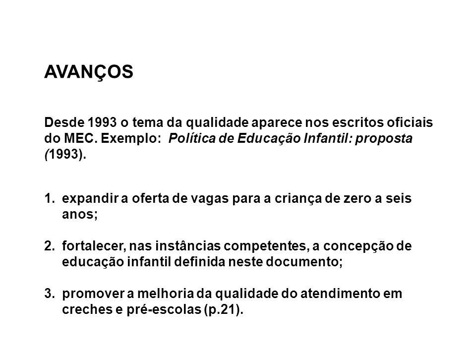 AVANÇOS Desde 1993 o tema da qualidade aparece nos escritos oficiais do MEC. Exemplo: Política de Educação Infantil: proposta (1993). 1.expandir a ofe
