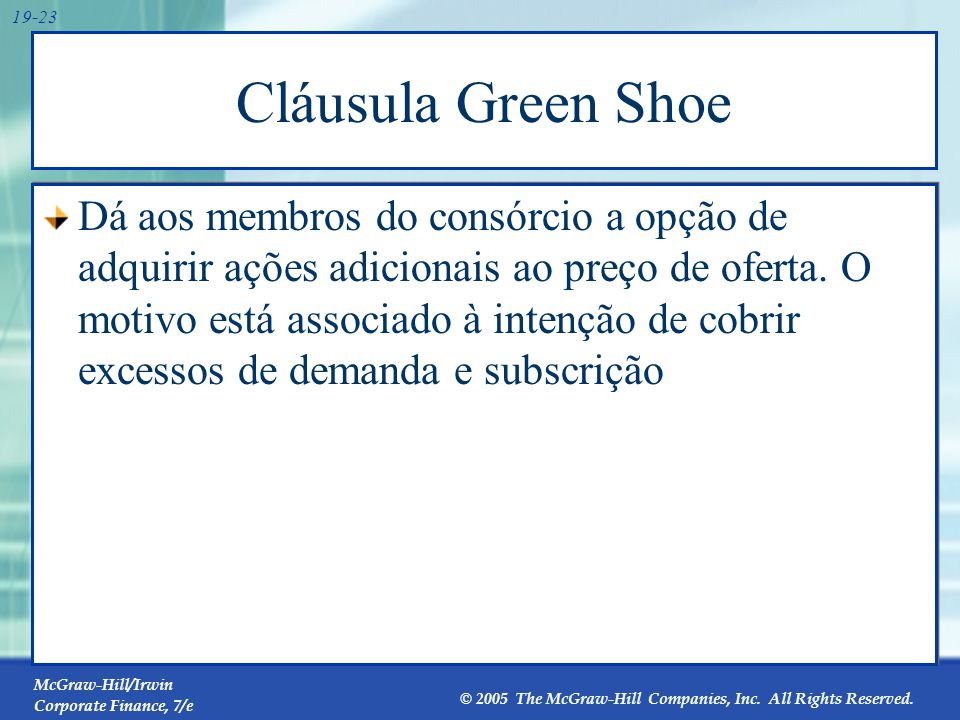 McGraw-Hill/Irwin Corporate Finance, 7/e © 2005 The McGraw-Hill Companies, Inc. All Rights Reserved. 19-23 Cláusula Green Shoe Dá aos membros do consó