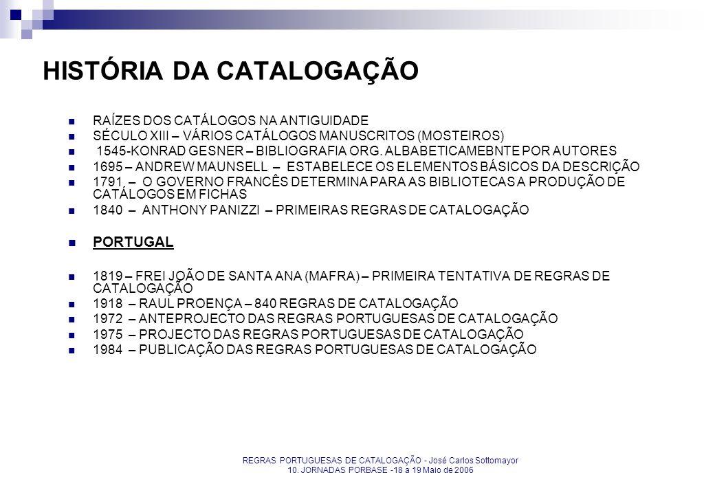 REGRAS PORTUGUESAS DE CATALOGAÇÃO - José Carlos Sottomayor 10. JORNADAS PORBASE -18 a 19 Maio de 2006 HISTÓRIA DA CATALOGAÇÃO RAÍZES DOS CATÁLOGOS NA