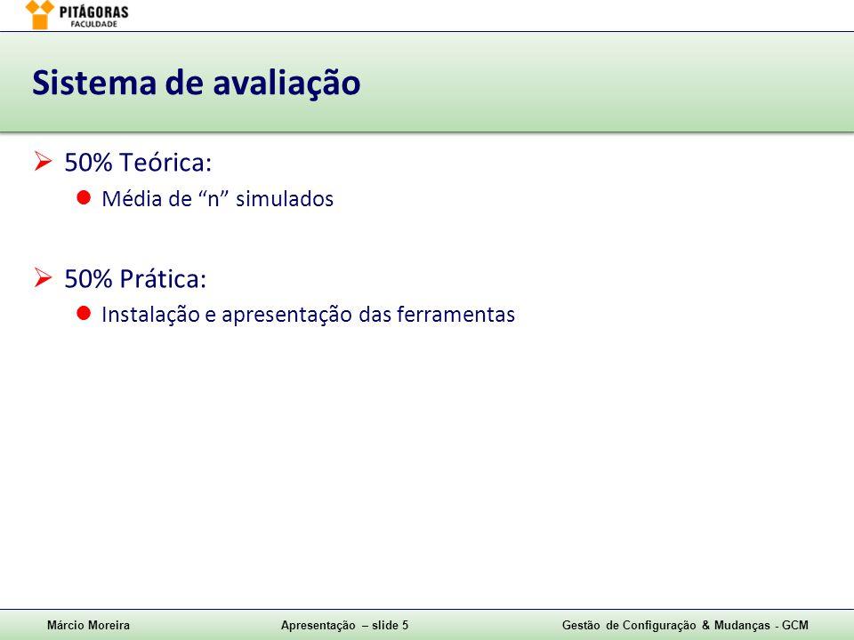 Márcio MoreiraApresentação – slide 5Gestão de Configuração & Mudanças - GCM Sistema de avaliação  50% Teórica: Média de n simulados  50% Prática: Instalação e apresentação das ferramentas