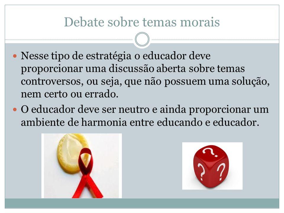Debate sobre temas morais Nesse tipo de estratégia o educador deve proporcionar uma discussão aberta sobre temas controversos, ou seja, que não possue