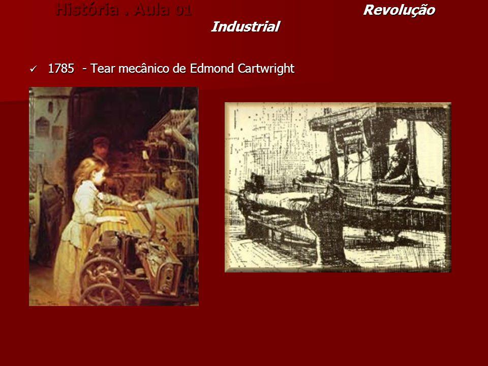 História. Aula 01 Revolução Industrial 1785 - Tear mecânico de Edmond Cartwright 1785 - Tear mecânico de Edmond Cartwright
