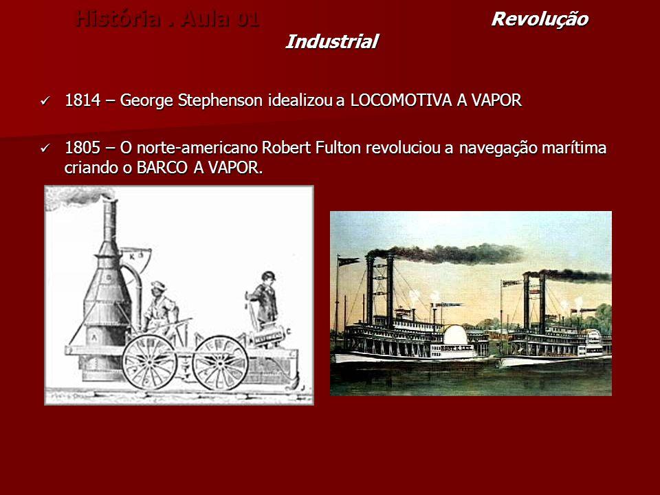 História. Aula 01 Revolução Industrial 1814 – George Stephenson idealizou a LOCOMOTIVA A VAPOR 1814 – George Stephenson idealizou a LOCOMOTIVA A VAPOR