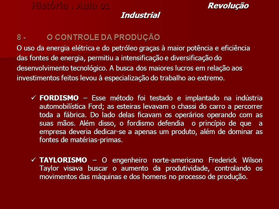 História. Aula 01 Revolução Industrial 8 - O CONTROLE DA PRODUÇÃO O uso da energia elétrica e do petróleo graças à maior potência e eficiência das fon