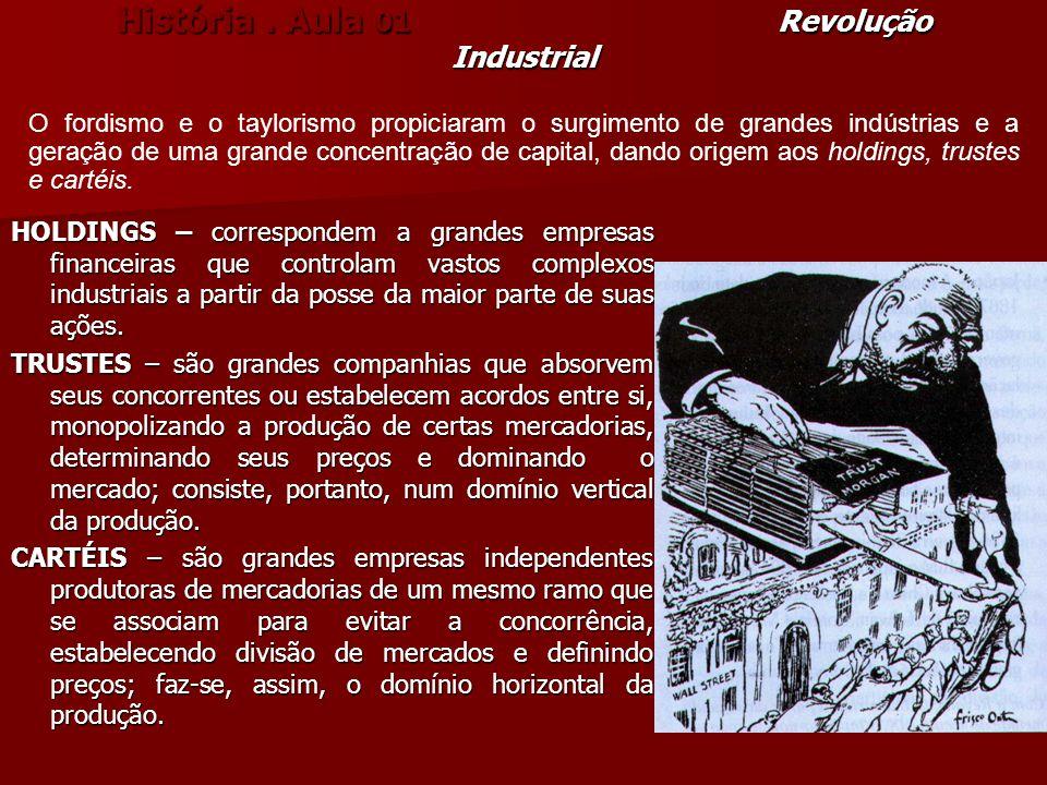 História. Aula 01 Revolução Industrial HOLDINGS – correspondem a grandes empresas financeiras que controlam vastos complexos industriais a partir da p