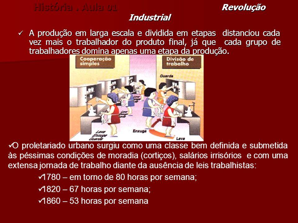História. Aula 01 Revolução Industrial A produção em larga escala e dividida em etapas distanciou cada vez mais o trabalhador do produto final, já que