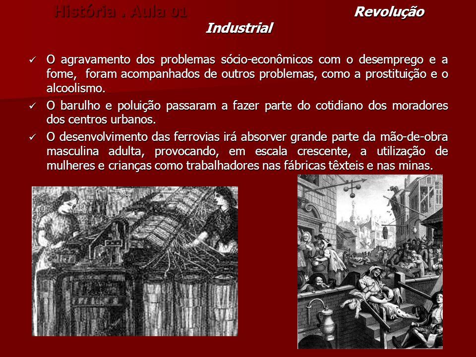 História. Aula 01 Revolução Industrial O agravamento dos problemas sócio-econômicos com o desemprego e a fome, foram acompanhados de outros problemas,