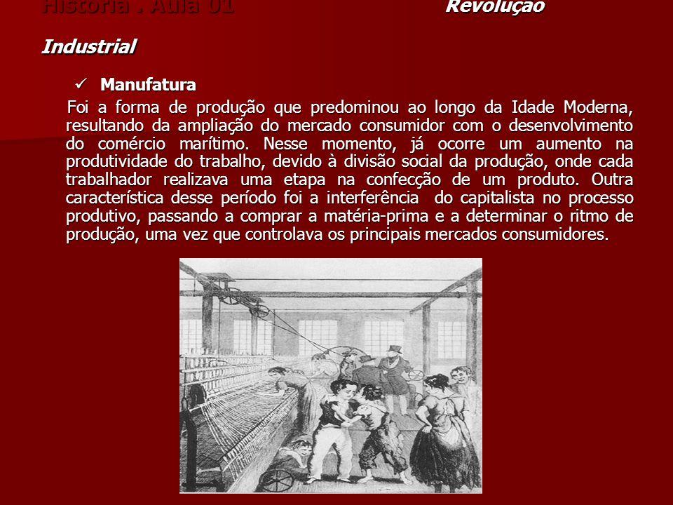 História. Aula 01 Revolução Industrial Manufatura Manufatura Foi a forma de produção que predominou ao longo da Idade Moderna, resultando da ampliação