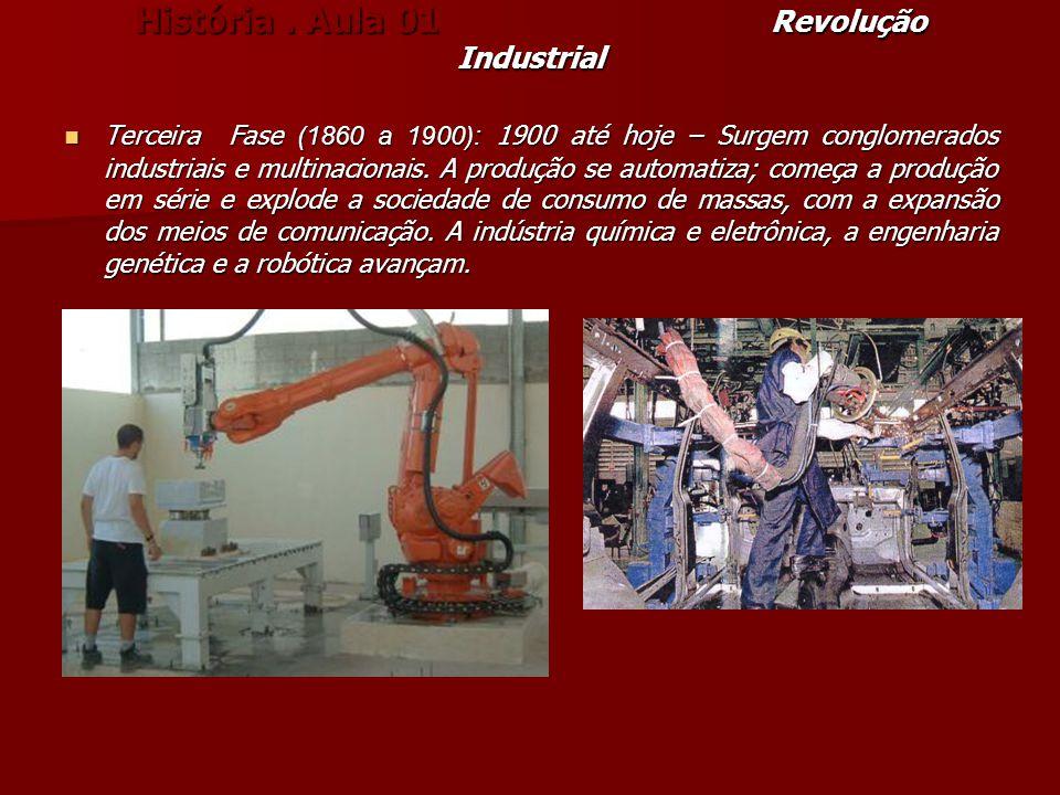 História. Aula 01 Revolução Industrial Terceira Fase (1860 a 1900): 1900 até hoje – Surgem conglomerados industriais e multinacionais. A produção se a