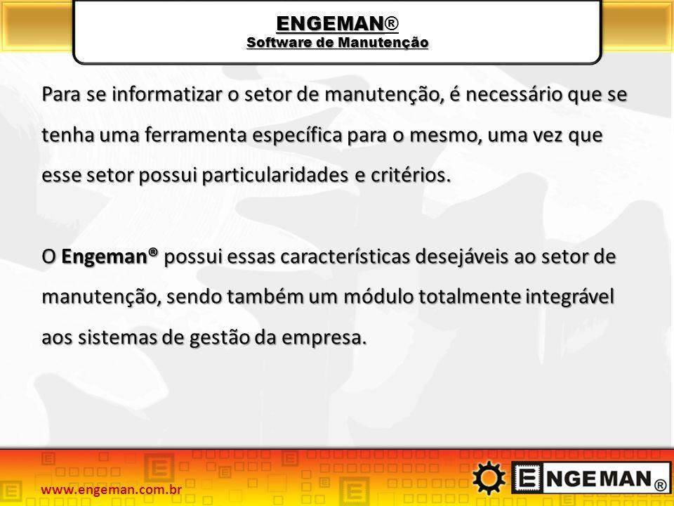 ENGEMAN Software de Manutenção ENGEMAN® Software de Manutenção Para se informatizar o setor de manutenção, é necessário que se tenha uma ferramenta específica para o mesmo, uma vez que esse setor possui particularidades e critérios.