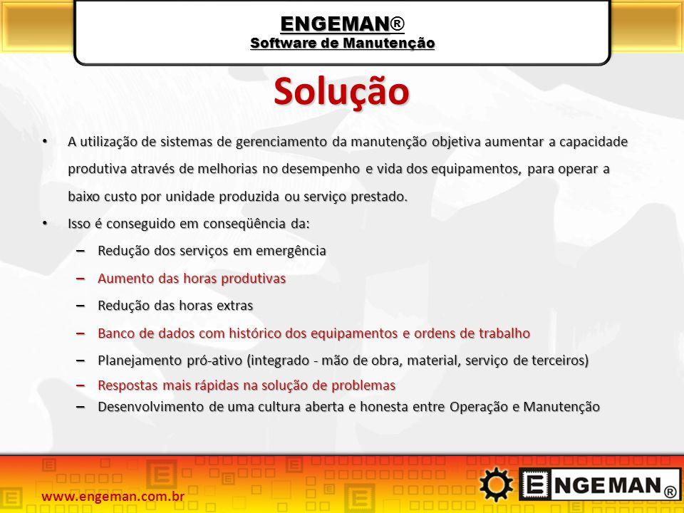 ENGEMAN Software de Manutenção ENGEMAN® Software de Manutenção Solução A utilização de sistemas de gerenciamento da manutenção objetiva aumentar a capacidade produtiva através de melhorias no desempenho e vida dos equipamentos, para operar a baixo custo por unidade produzida ou serviço prestado.