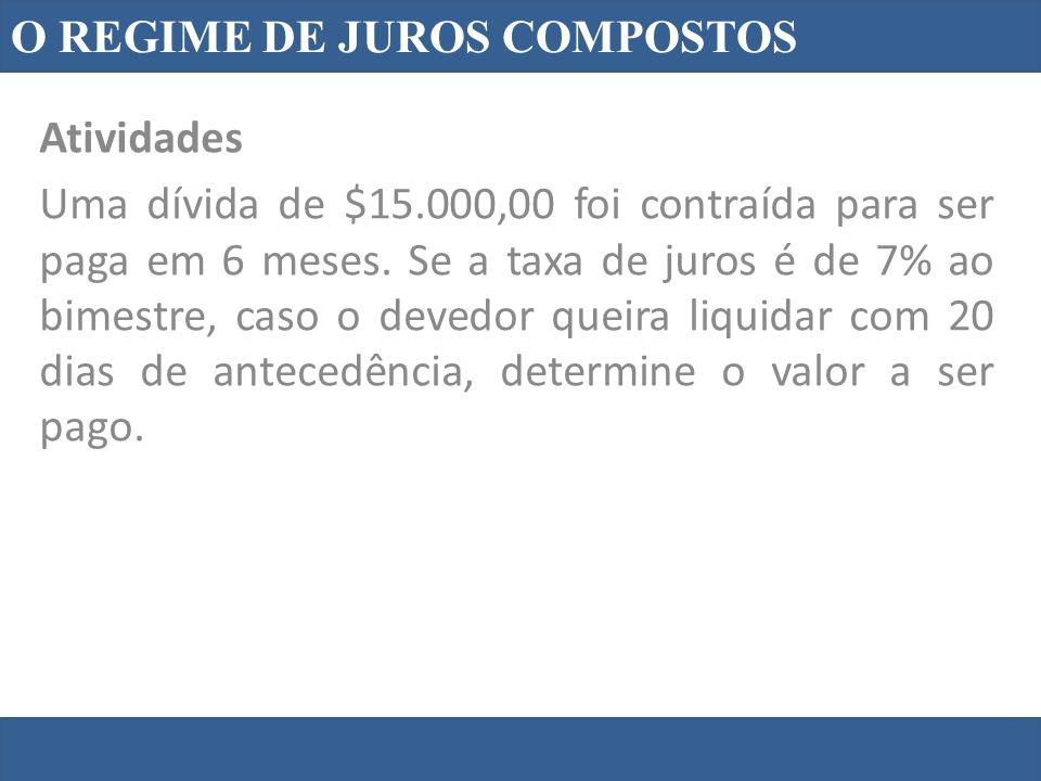 O REGIME DE JUROS COMPOSTOS Atividades Uma dívida de $15.000,00 foi contraída para ser paga em 6 meses. Se a taxa de juros é de 7% ao bimestre, caso o