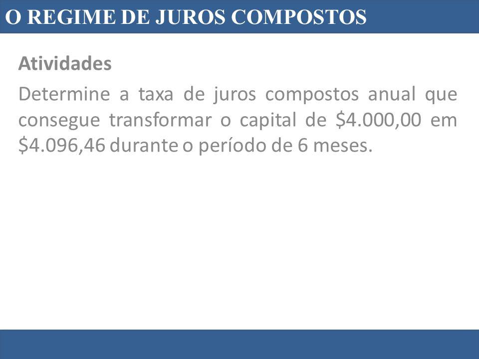 O REGIME DE JUROS COMPOSTOS Atividades Determine a taxa de juros compostos anual que consegue transformar o capital de $4.000,00 em $4.096,46 durante