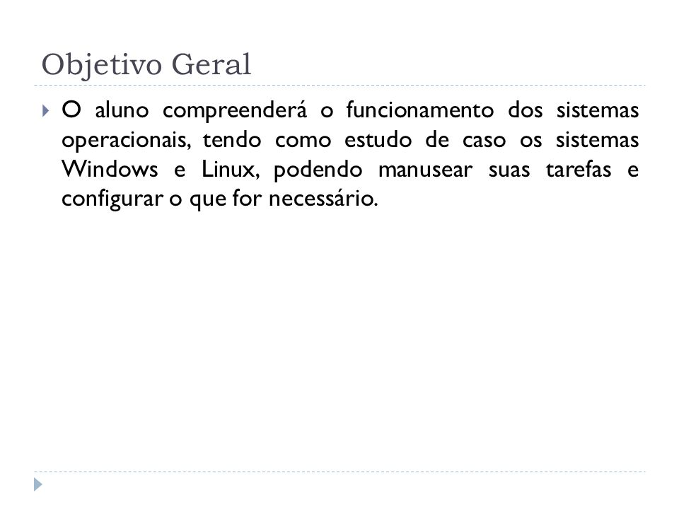 Objetivo Geral  O aluno compreenderá o funcionamento dos sistemas operacionais, tendo como estudo de caso os sistemas Windows e Linux, podendo manuse