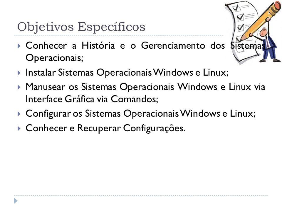 Objetivos Específicos  Conhecer a História e o Gerenciamento dos Sistemas Operacionais;  Instalar Sistemas Operacionais Windows e Linux;  Manusear