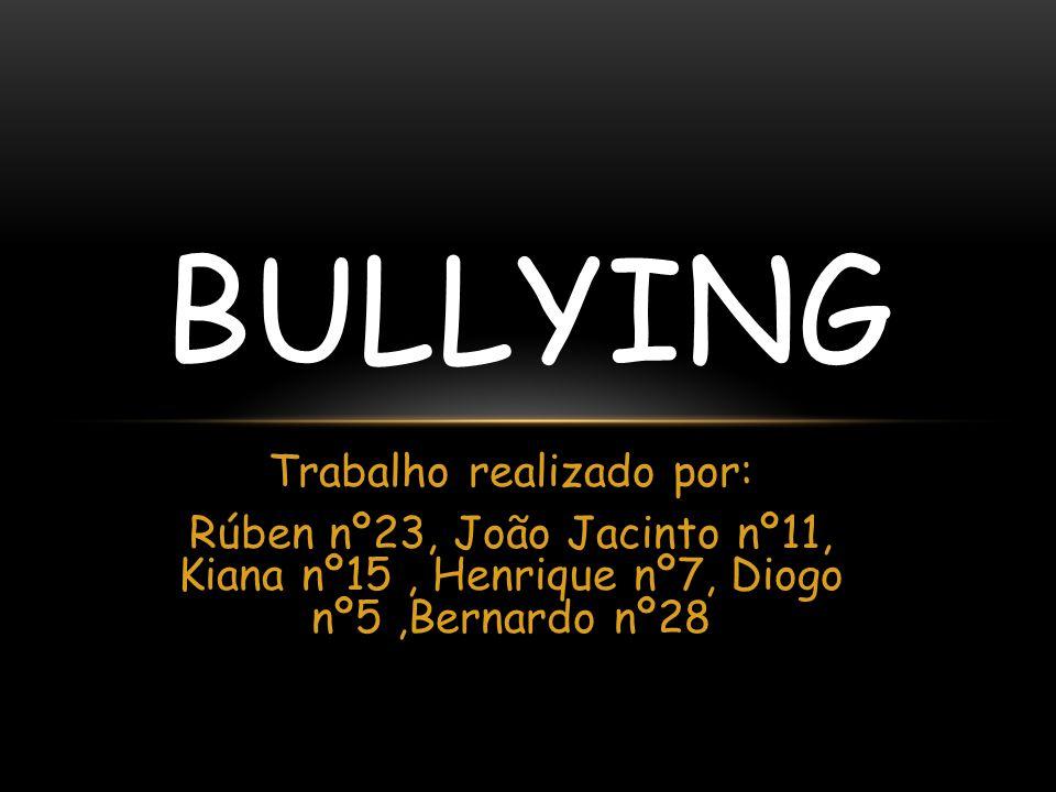 Trabalho realizado por: Rúben nº23, João Jacinto nº11, Kiana nº15, Henrique nº7, Diogo nº5,Bernardo nº28 BULLYING