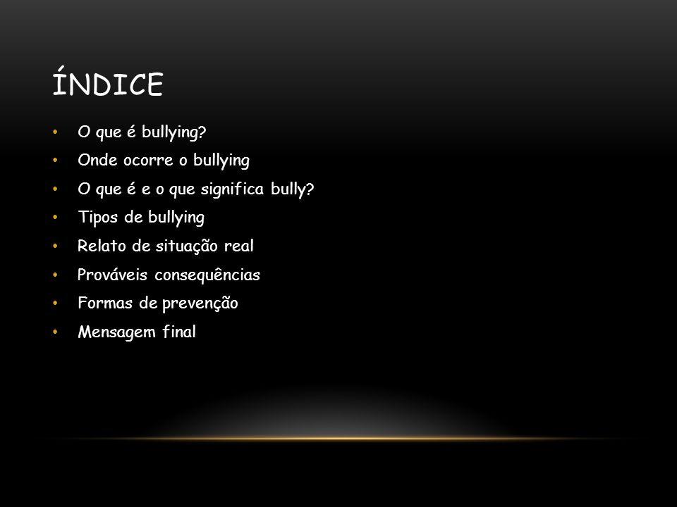 ÍNDICE O que é bullying. Onde ocorre o bullying O que é e o que significa bully.