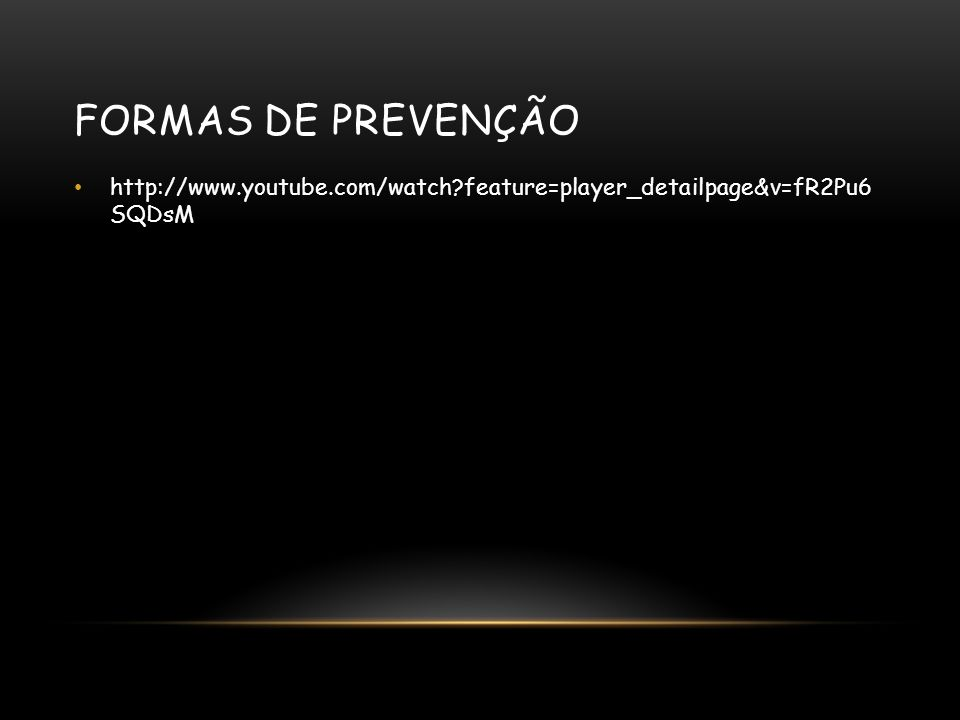 FORMAS DE PREVENÇÃO http://www.youtube.com/watch?feature=player_detailpage&v=fR2Pu6 SQDsM