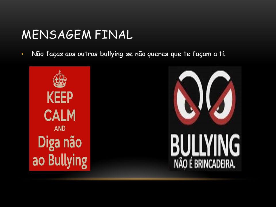 MENSAGEM FINAL Não faças aos outros bullying se não queres que te façam a ti.