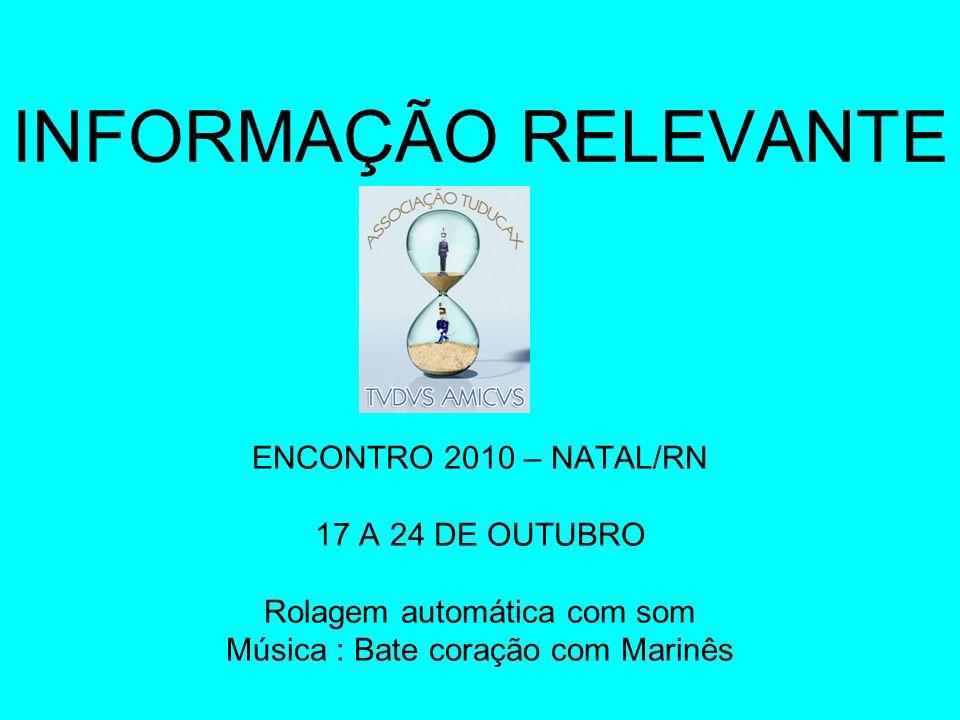 INFORMAÇÃO RELEVANTE ENCONTRO 2010 – NATAL/RN 17 A 24 DE OUTUBRO Rolagem automática com som Música : Bate coração com Marinês