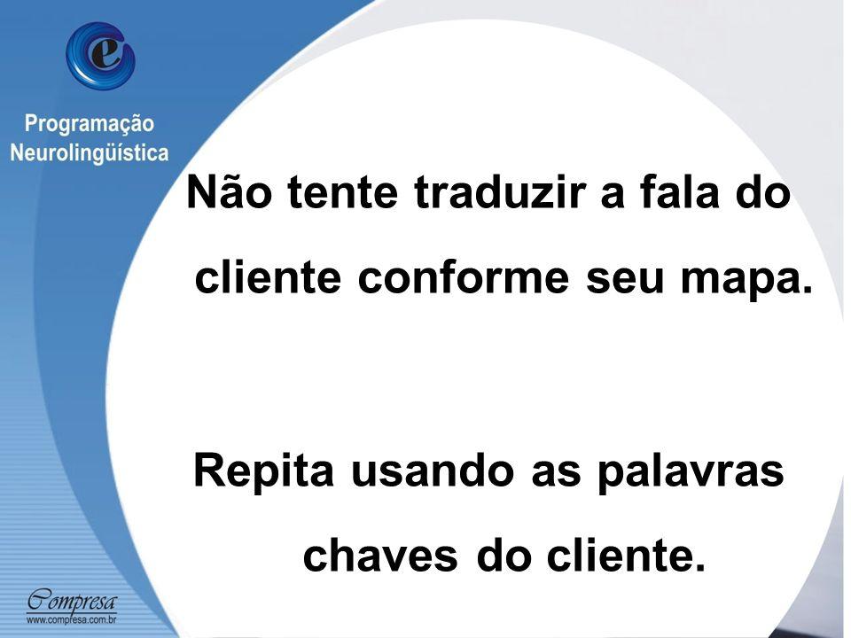 Não tente traduzir a fala do cliente conforme seu mapa.