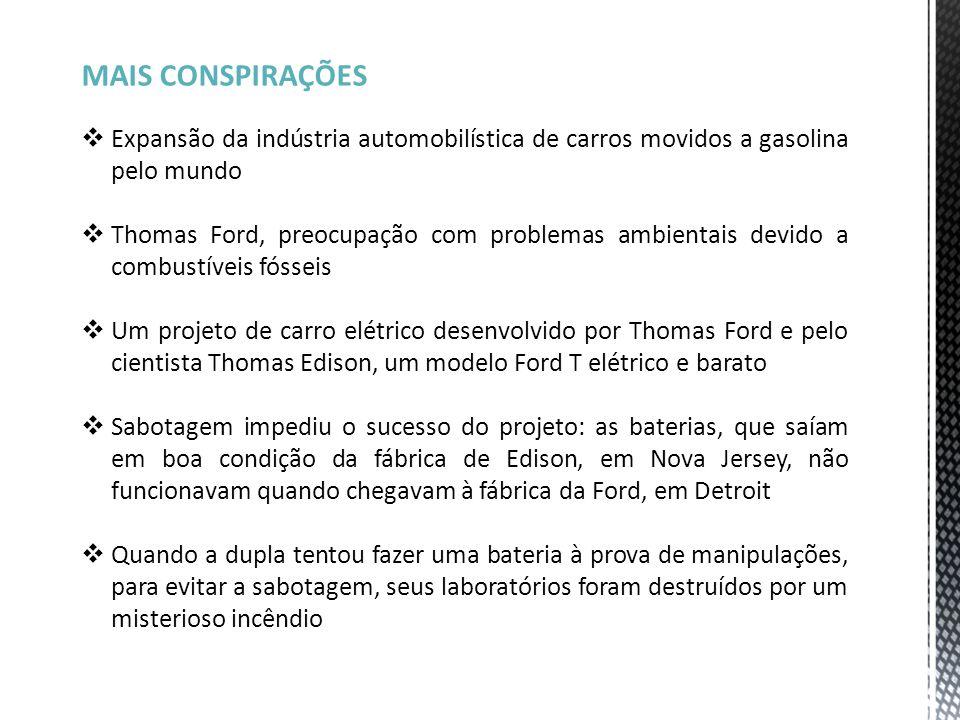 MAIS CONSPIRAÇÕES  Expansão da indústria automobilística de carros movidos a gasolina pelo mundo  Thomas Ford, preocupação com problemas ambientais