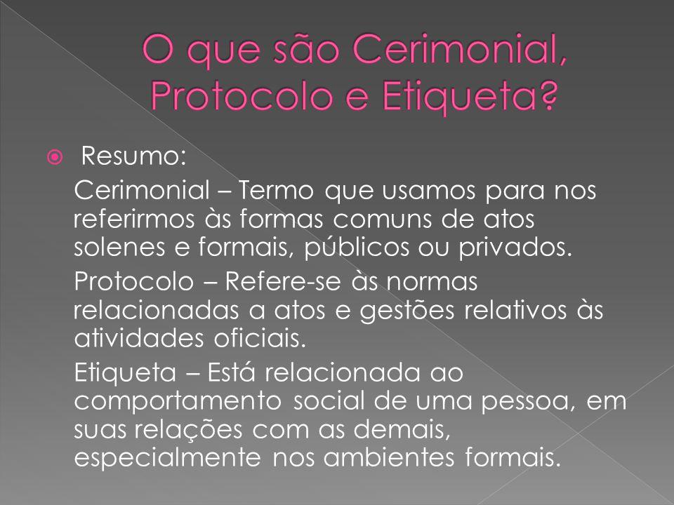  Resumo: Cerimonial – Termo que usamos para nos referirmos às formas comuns de atos solenes e formais, públicos ou privados. Protocolo – Refere-se às