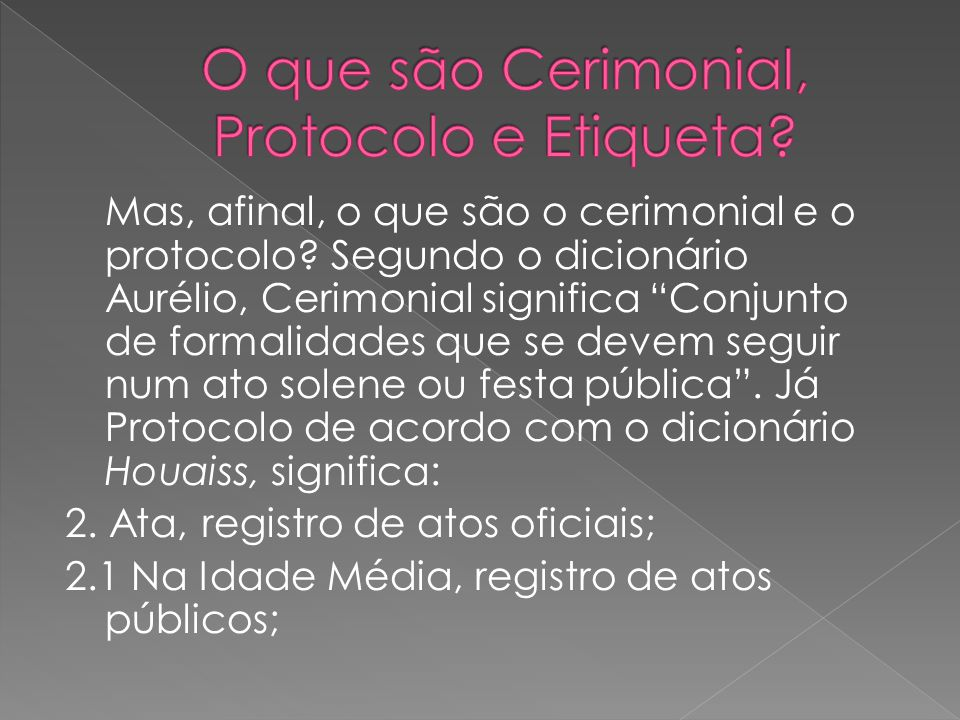 """Mas, afinal, o que são o cerimonial e o protocolo? Segundo o dicionário Aurélio, Cerimonial significa """"Conjunto de formalidades que se devem seguir nu"""