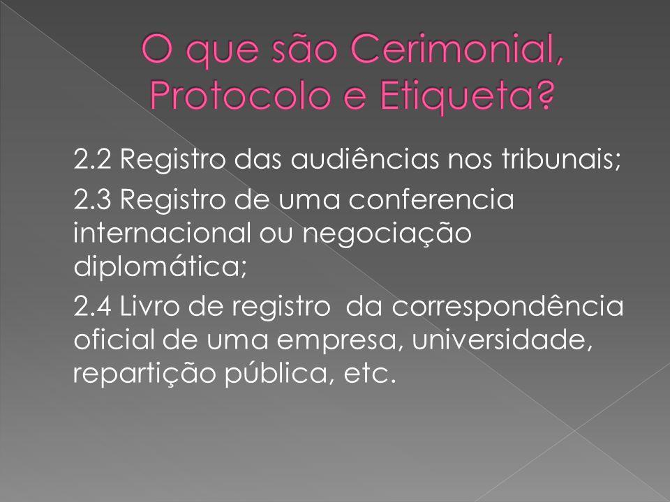 2.2 Registro das audiências nos tribunais; 2.3 Registro de uma conferencia internacional ou negociação diplomática; 2.4 Livro de registro da correspondência oficial de uma empresa, universidade, repartição pública, etc.