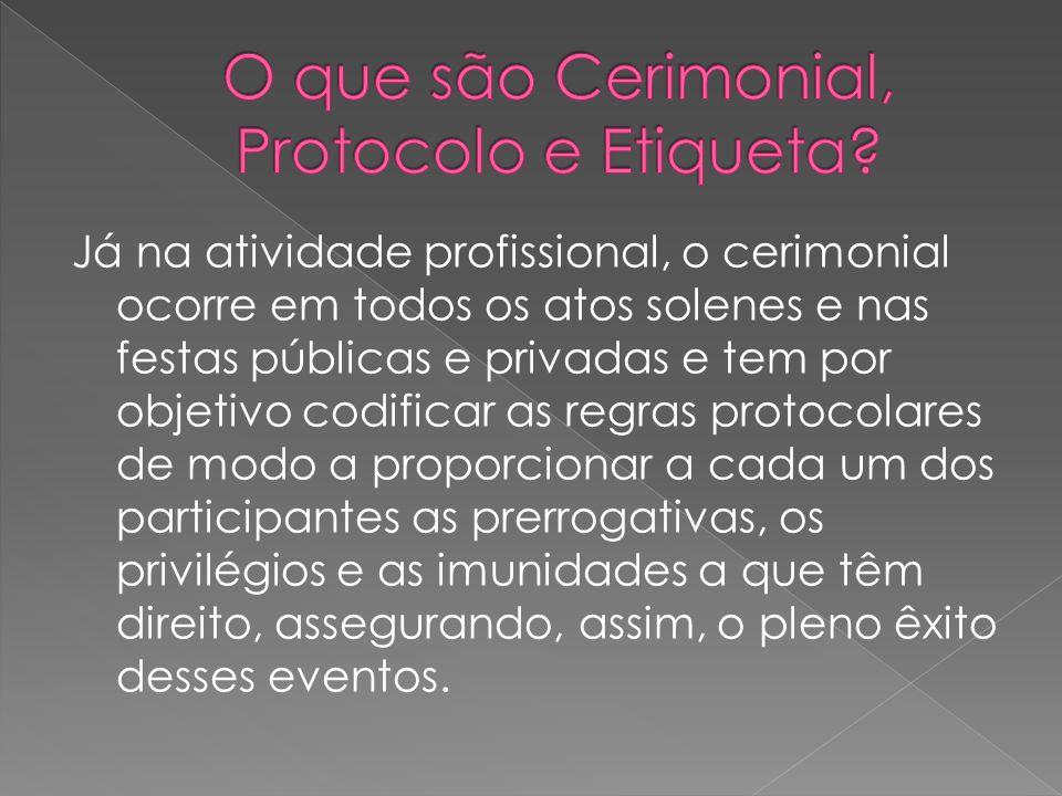Já na atividade profissional, o cerimonial ocorre em todos os atos solenes e nas festas públicas e privadas e tem por objetivo codificar as regras pro